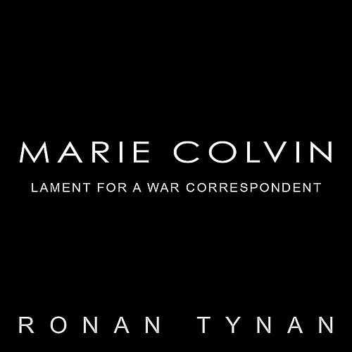 Marie Colvin: Lament for a War Correspondent by Ronan Tynan