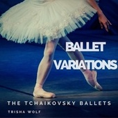Ballet Variations: The Tchaikovsky Ballets by Trisha Wolf