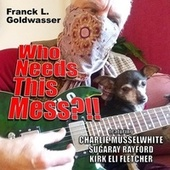 Who Needs This Mess?!! (feat. Charlie Musselwhite, Sugaray Rayford & Kirk Eli Fletcher) by Franck L. Goldwasser
