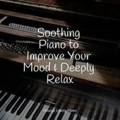 Soothing Piano to Improve Your Mood & Deeply Relax by Chillout Lounge Relax