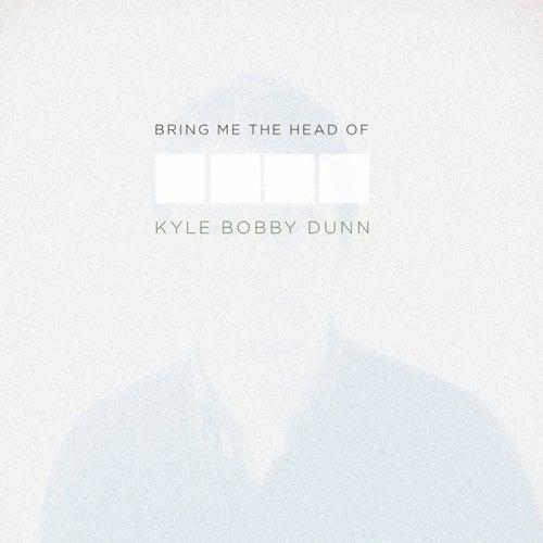 Bring Me The Head of Kyle Bobby Dunn by Kyle Bobby Dunn