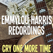 Cry One More Time Emmylou Harris Recordings by Emmylou Harris