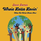 Whole Lotta Lovin' (what the World Needs Now) by Steve James