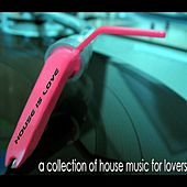 House Is Love (A Collection of House Music for Lovers) by Various Artists