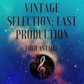 Vintage Selection: Last Production (2021 Remastered) by Fred Astaire