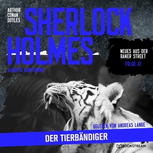 Sherlock Holmes: Der Tierbändiger - Neues aus der Baker Street, Folge 12 (Ungekürzt) von Sir Arthur Conan Doyle