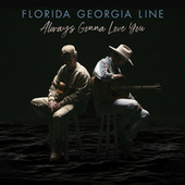 Always Gonna Love You by Florida Georgia Line
