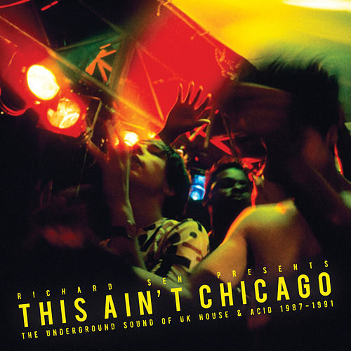Richard Sen presents This Ain't Chicago - The Underground Sound Of UK House & Acid 1987-1991 by Various Artists