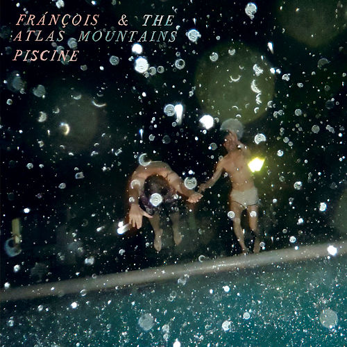 Piscine by Francois And The Atlas Mountains