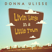 Livin' Large in a Little Town by Donna Ulisse