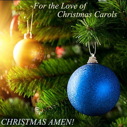 For the Love of Christmas Carols - Carol of the Bells, the Little Drummer Boy, O Holy Night, Joy to the World, and More! by Christmas Amen! Carol of the Bells, O Holy Night, The Little Drummer Boy, Silent Night