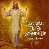 Jesus Wait Till He Stands Up by Rod Truman