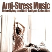 Anti-Stress Music (Detoxifying and Anti-Fatigue Selection) by Various Artists