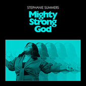 Mighty Strong God by Stephanie Summers