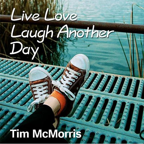 Live Love Laugh Another Day by Tim McMorris