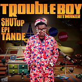 Shut Up Epi Tande by Trouble Boy Hitmaker