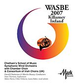 2007 WASBE Killarney, Ireland: Chetham's School of Music Symphony Wind Orchestra with Chamber Choir & Consortium of Irish Choirs by Various Artists