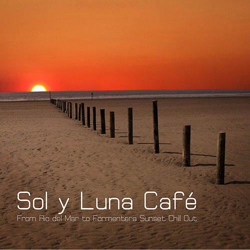 Sol y Luna Café - From Rio del Mar to Formentera Sunset Chill Out Lounge by Chillout Lounge Summertime Café