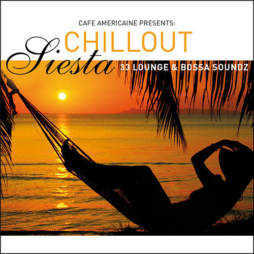 Cafe Americaine Presents Chillout Siesta - 33 Lounge & Bossa by Various Artists