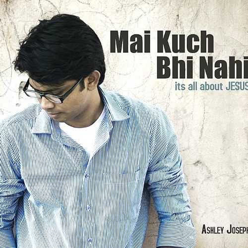 Mai Kuch Bhi Nahi - Its All About Jesus by Ashley Joseph