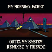 Outta My System Remixez and Friendz by My Morning Jacket