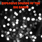 Explosive Sounds of the Big Bands by Various Artists
