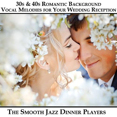 30s & 40s Romantic Background Vocal Melodies for Your Wedding Reception by The Smooth Jazz Dinner Players
