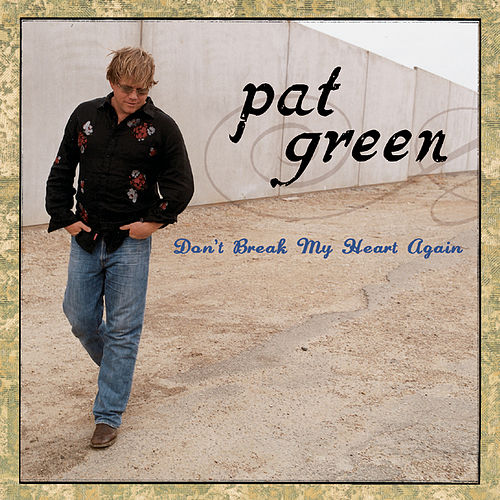 Don't Break My Heart Again by Pat Green