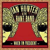 When I'm President by Ian Hunter And The Rant Band