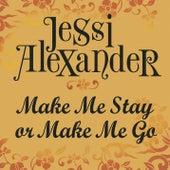 Make Me Stay Or Make Me Go by Jessi Alexander
