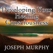 Developing Your Healing Consciousness by Joseph Murphy