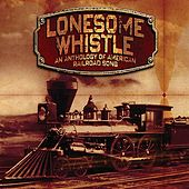 Lonesome Whistle - An Anthology Of American Railroad Song by Various Artists