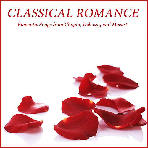 Classical Romance: Romantic Songs from Chopin, Debussy, and Mozart by Various Artists