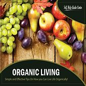 Organic Living - Simple and Effective Tips On How you Can Live Life Organically! by Self Help Audio Center