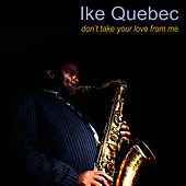 Don't Take Your Love From Me by Ike Quebec