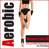 Aerobic Workout Party 5 - 2 Hours Hi-NRG Fitness Music (Incl. 2 DJ-Mixes) by Various Artists