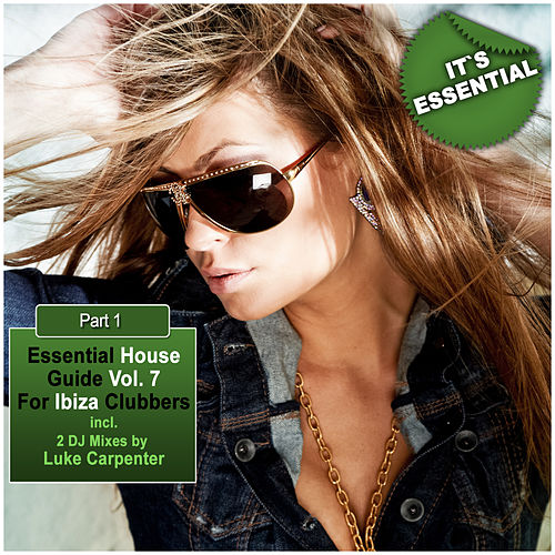 Essential House Guide Vol. 7 Pt. 1 - For Ibiza Clubbers (Incl. 2 DJ-Mixes By Luke Carpenter) by Various Artists