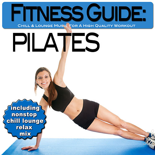 Fitness Guide: Pilates - Chill & Lounge Music For A High Quality Workout (incl. Nonstop Chill Lounge Relax Mix) by Various Artists