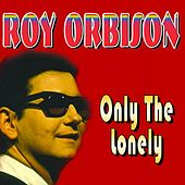 Only The Loneley by Roy Orbison