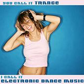 You Call It Trance, I Call It Electronic Dance Music de Various Artists