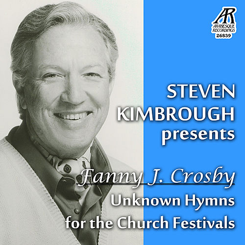 Steven Kimbrough Presents Fanny J. Crosby - Unknown Hymns for the Church Festivals by Steven Kimbrough