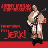 I Am Not a Bum... I'm a Jerk! by Jonny Manak And The Depressives