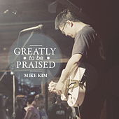 Greatly To Be Praised by Mike Kim
