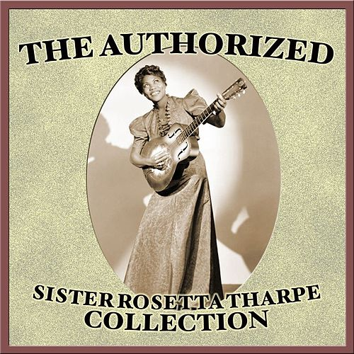 The Authorized Sister Rosetta Tharpe Collection by Various Artists