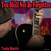 You Shall Not Be Forgotten by Trade Martin