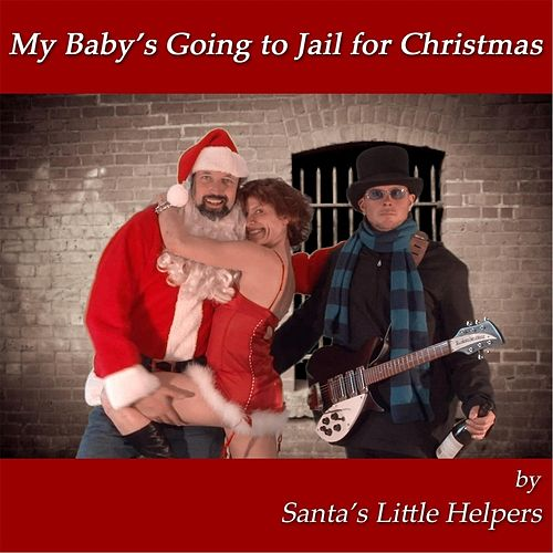 My Baby's Going to Jail for Christmas by Santa's Little Helpers
