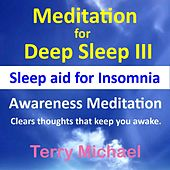 Meditation for Deep Sleep III: Sleep Aid for Insomnia. Awareness Meditation – Clears Thoughts That Keep You Awake. by Terry Michael