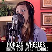 I Knew You Were Trouble by Morgan Wheeler