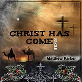 Christ Has Come by Matthew Parker