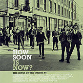 How Soon Is Now? The Songs Of The Smiths... by Various Artists